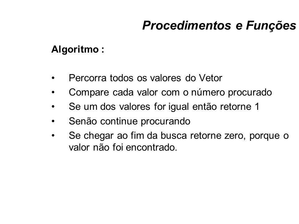 Procedimentos e Funções Algoritmo : Percorra todos os valores do Vetor Compare cada valor com o número procurado Se um dos valores for igual então ret