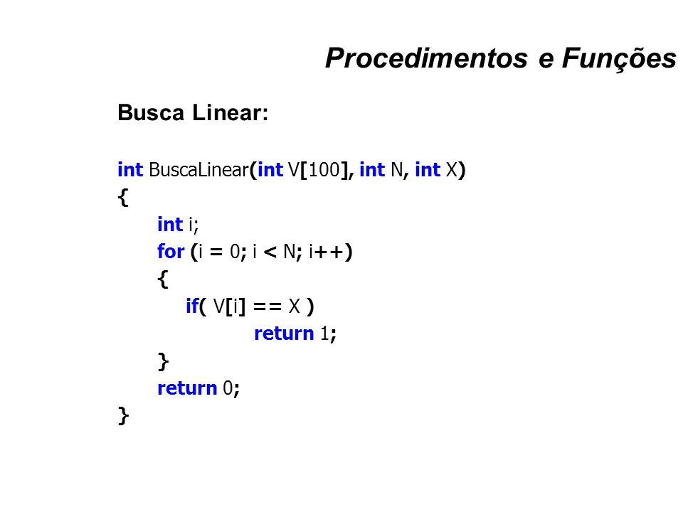 Procedimentos e Funções Busca Linear: int BuscaLinear(int V[100], int N, int X) { int i; for (i = 0; i < N; i++) { if( V[i] == X ) return 1; } return