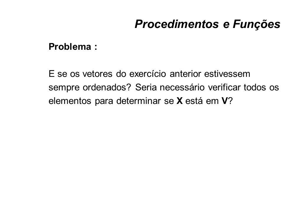 Procedimentos e Funções Problema : E se os vetores do exercício anterior estivessem sempre ordenados? Seria necessário verificar todos os elementos pa