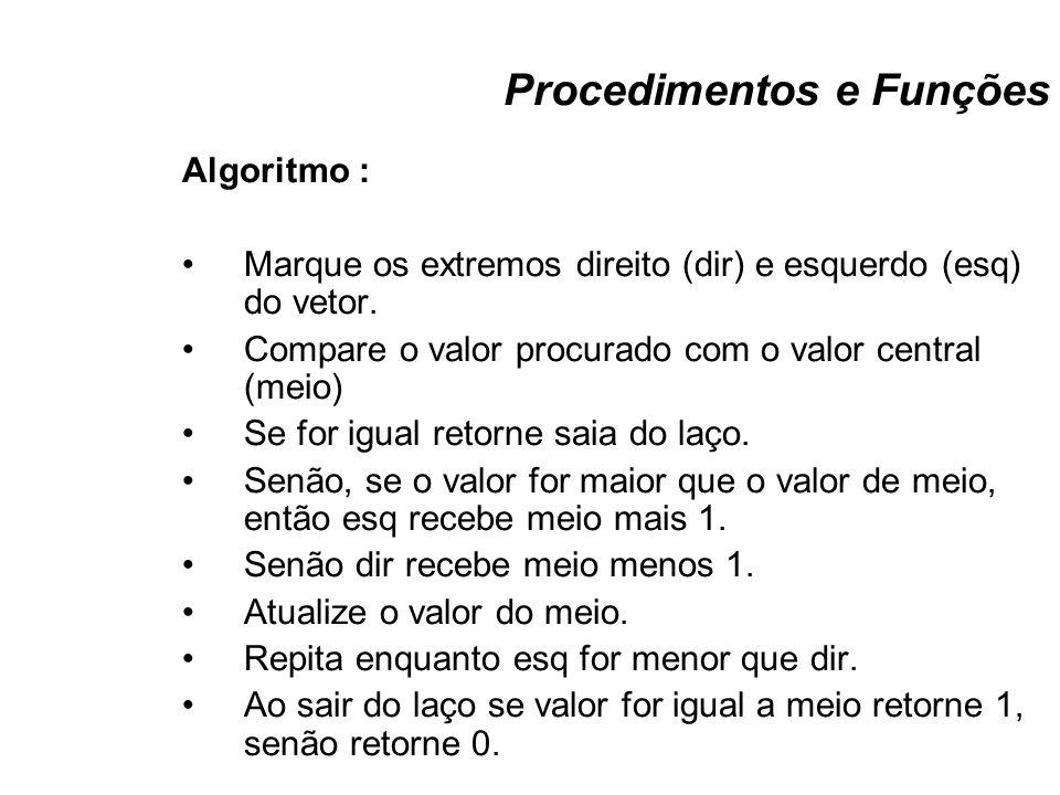 Procedimentos e Funções Algoritmo : Marque os extremos direito (dir) e esquerdo (esq) do vetor. Compare o valor procurado com o valor central (meio) S