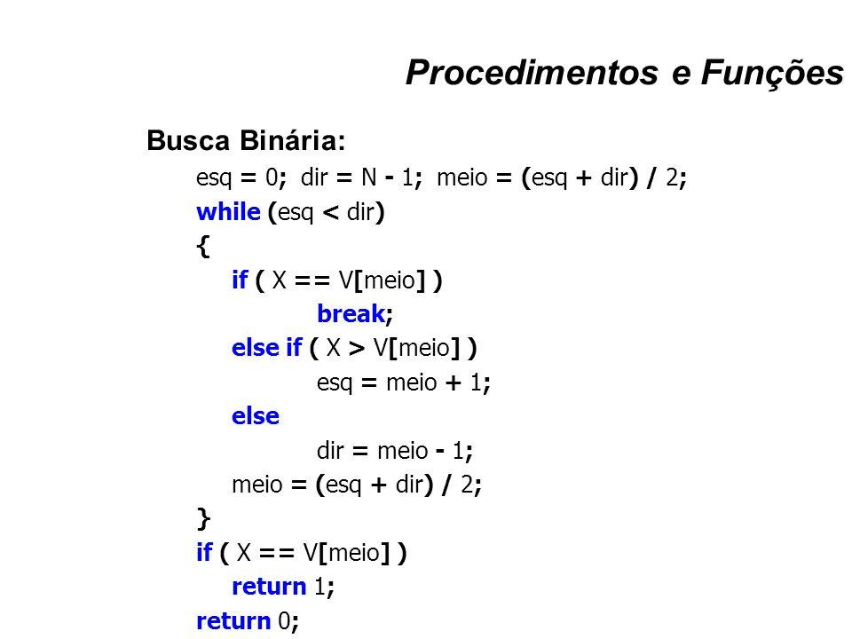 Procedimentos e Funções Busca Binária: esq = 0; dir = N - 1; meio = (esq + dir) / 2; while (esq < dir) { if ( X == V[meio] ) break; else if ( X > V[me