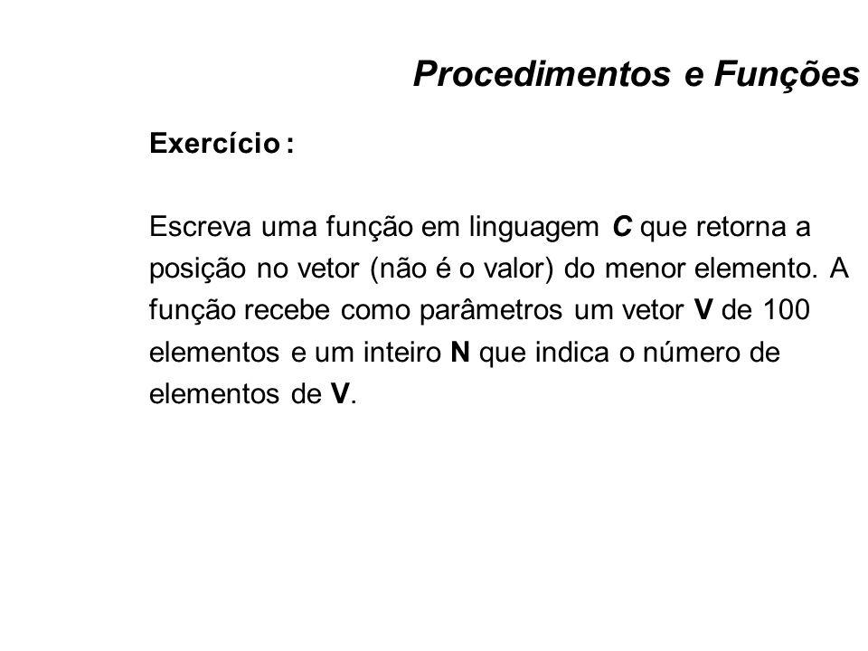 Procedimentos e Funções Exercício : Escreva uma função em linguagem C que retorna a posição no vetor (não é o valor) do menor elemento. A função receb