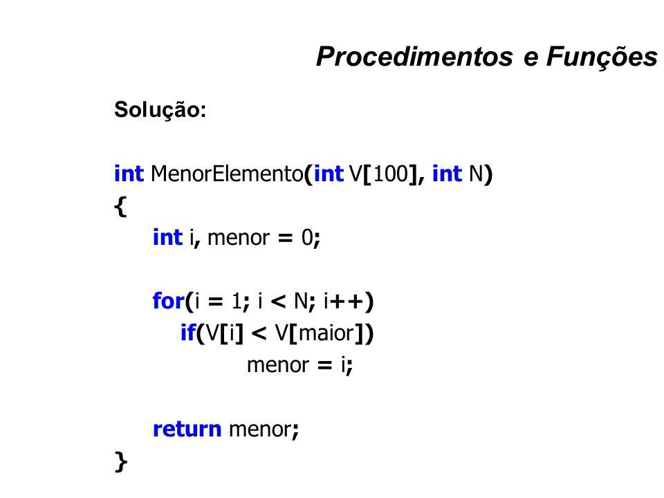 Procedimentos e Funções Solução: int MenorElemento(int V[100], int N) { int i, menor = 0; for(i = 1; i < N; i++) if(V[i] < V[maior]) menor = i; return