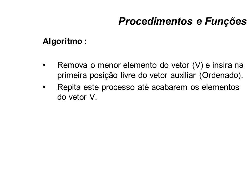 Procedimentos e Funções Algoritmo : Remova o menor elemento do vetor (V) e insira na primeira posição livre do vetor auxiliar (Ordenado). Repita este