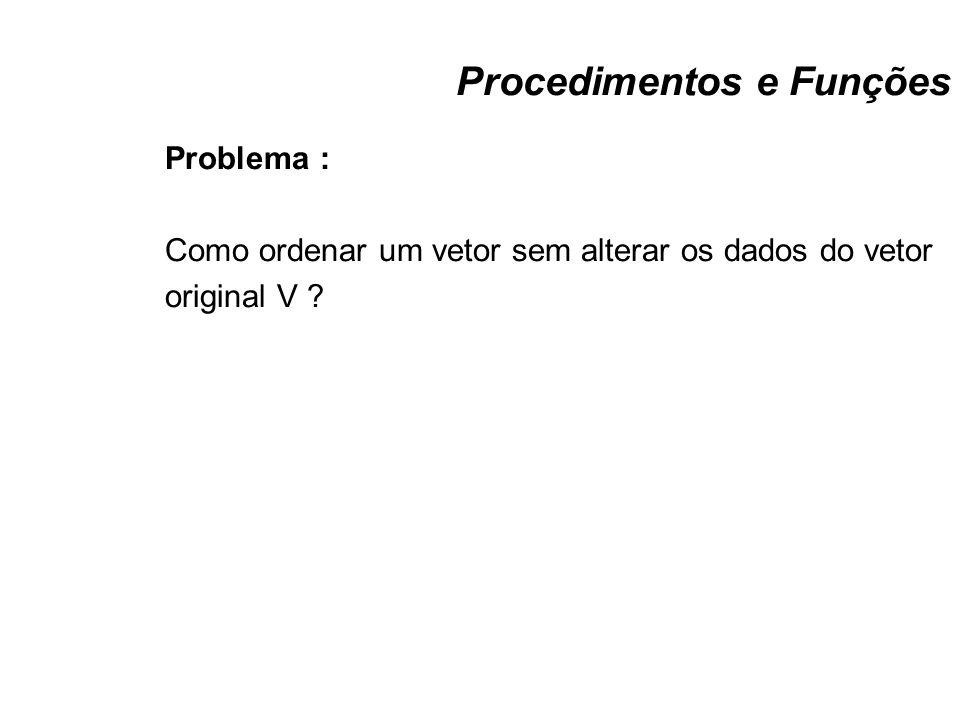 Procedimentos e Funções Problema : Como ordenar um vetor sem alterar os dados do vetor original V ?