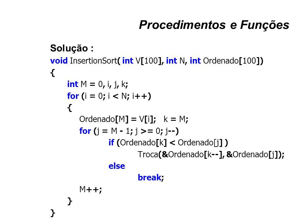 Procedimentos e Funções Solução : void InsertionSort( int V[100], int N, int Ordenado[100]) { int M = 0, i, j, k; for (i = 0; i < N; i++) { Ordenado[M