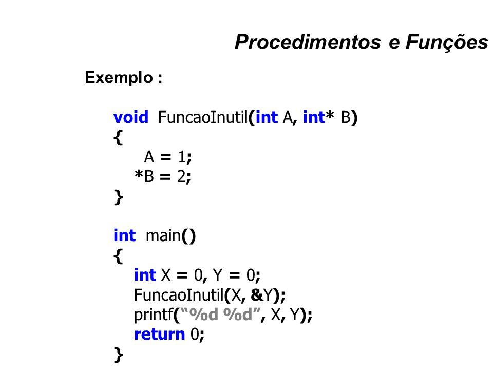 """Procedimentos e Funções Exemplo : void FuncaoInutil(int A, int* B) { A = 1; *B = 2; } int main() { int X = 0, Y = 0; FuncaoInutil(X, &Y); printf(""""%d %"""