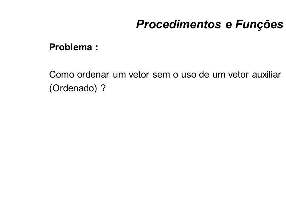 Procedimentos e Funções Problema : Como ordenar um vetor sem o uso de um vetor auxiliar (Ordenado) ?
