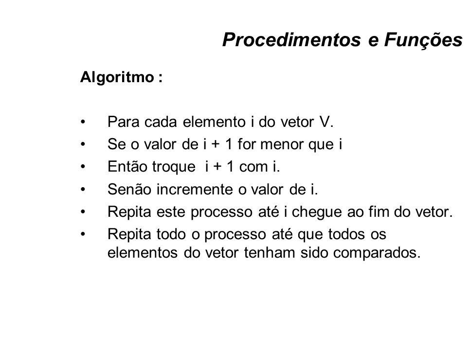 Procedimentos e Funções Algoritmo : Para cada elemento i do vetor V. Se o valor de i + 1 for menor que i Então troque i + 1 com i. Senão incremente o