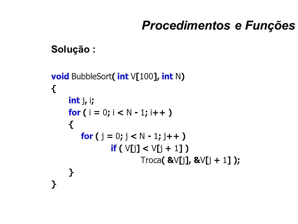 Procedimentos e Funções Solução : void BubbleSort( int V[100], int N) { int j, i; for ( i = 0; i < N - 1; i++ ) { for ( j = 0; j < N - 1; j++ ) if ( V