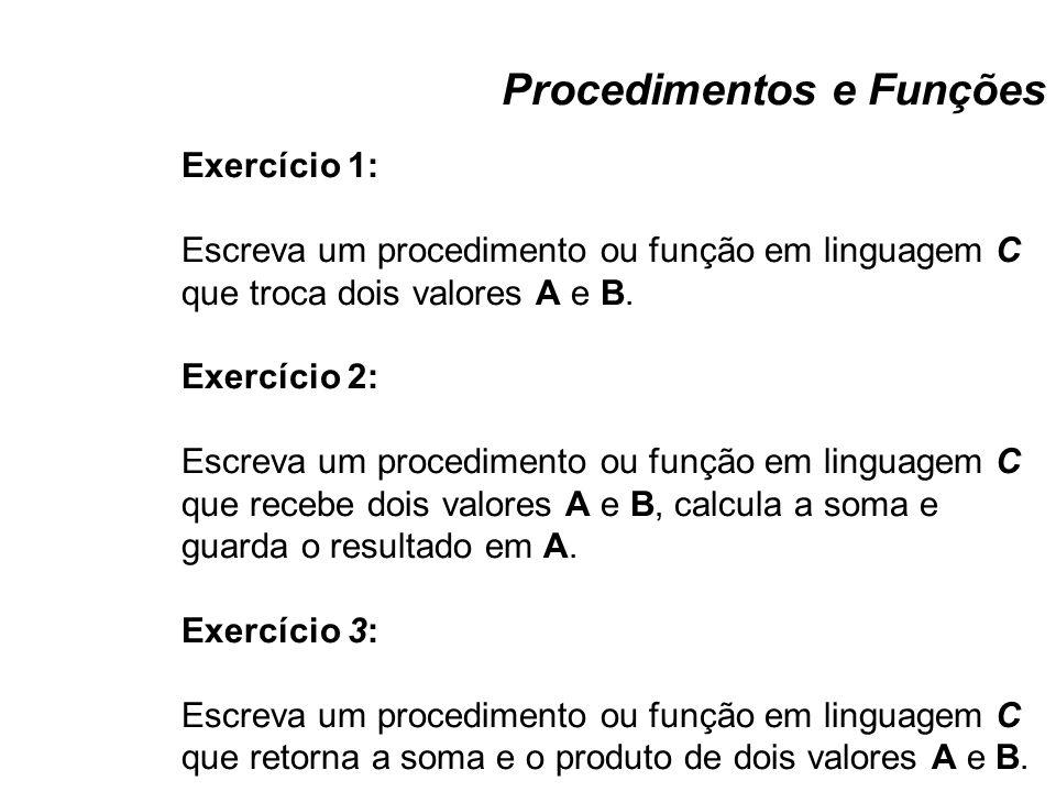 Procedimentos e Funções Exercício 1: Escreva um procedimento ou função em linguagem C que troca dois valores A e B. Exercício 2: Escreva um procedimen