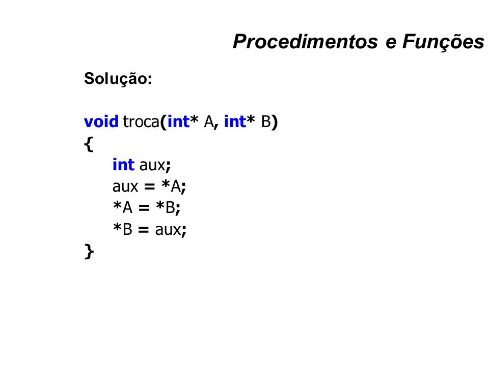 Procedimentos e Funções Solução: void troca(int* A, int* B) { int aux; aux = *A; *A = *B; *B = aux; }