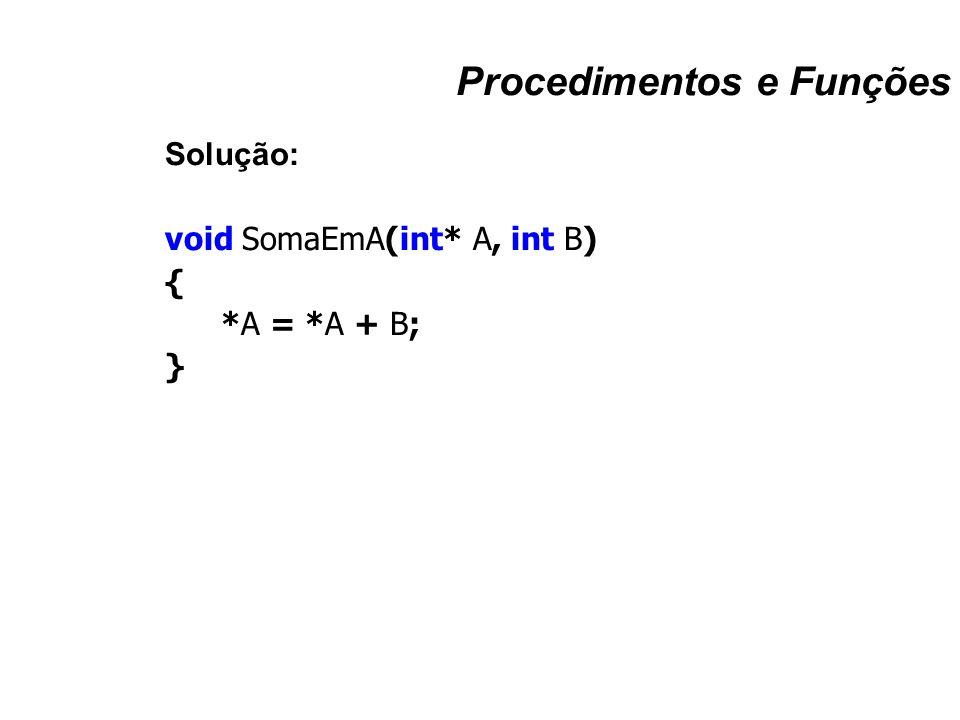 Procedimentos e Funções Solução: void SomaEmA(int* A, int B) { *A = *A + B; }