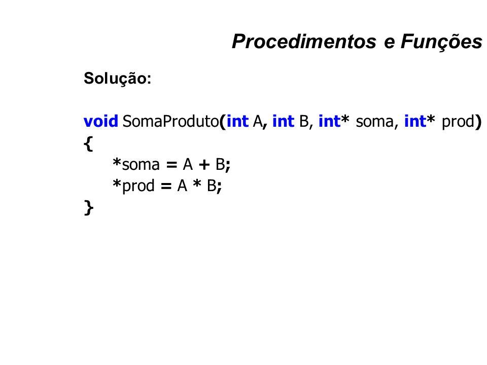 Procedimentos e Funções Solução: void SomaProduto(int A, int B, int* soma, int* prod) { *soma = A + B; *prod = A * B; }