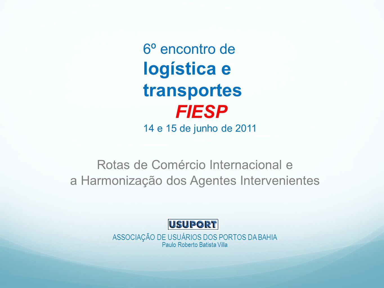 6º encontro de logística e transportes FIESP 14 e 15 de junho de 2011 Rotas de Comércio Internacional e a Harmonização dos Agentes Intervenientes ASSOCIAÇÃO DE USUÁRIOS DOS PORTOS DA BAHIA Paulo Roberto Batista Villa
