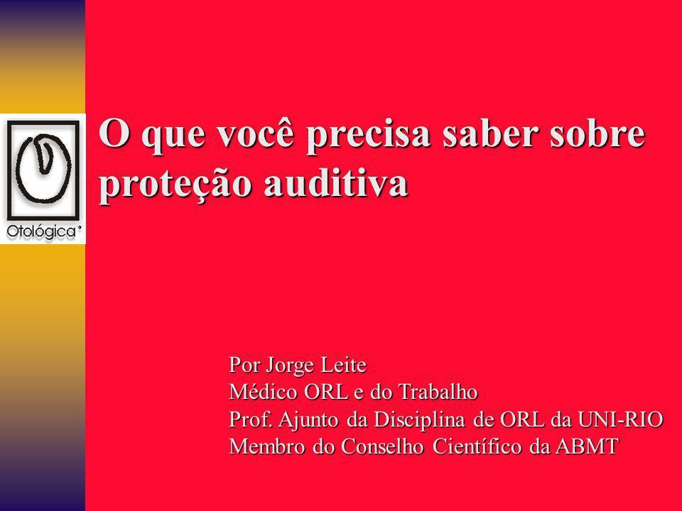 O que você precisa saber sobre proteção auditiva Por Jorge Leite Médico ORL e do Trabalho Prof. Ajunto da Disciplina de ORL da UNI-RIO Membro do Conse