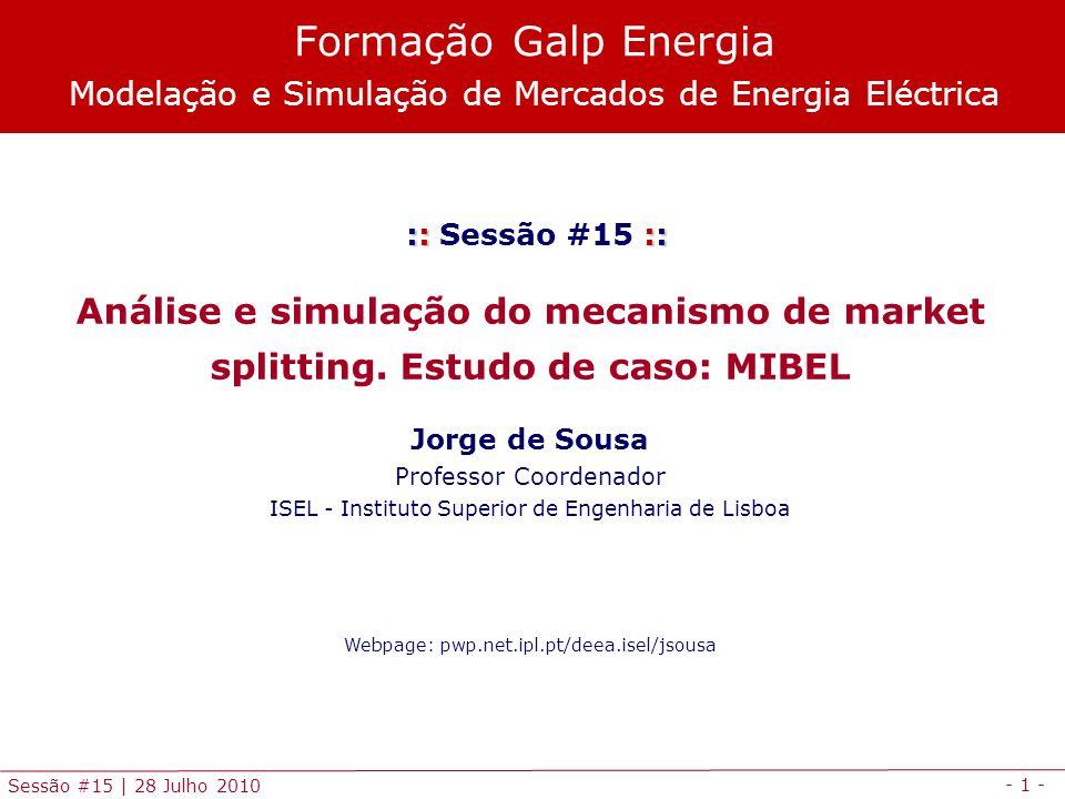 - 1 - Sessão #15 | 28 Julho 2010 :: :: :: Sessão #15 :: Análise e simulação do mecanismo de market splitting. Estudo de caso: MIBEL Jorge de Sousa Pro