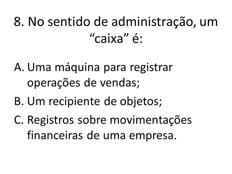 """8. No sentido de administração, um """"caixa"""" é: A.Uma máquina para registrar operações de vendas; B.Um recipiente de objetos; C.Registros sobre moviment"""