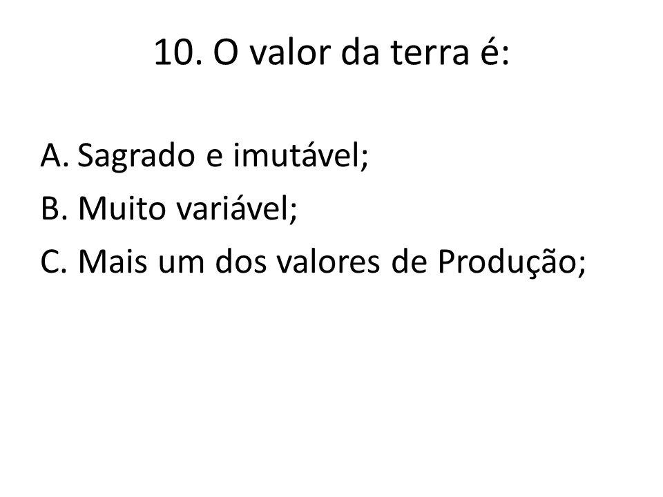 10. O valor da terra é: A.Sagrado e imutável; B.Muito variável; C.Mais um dos valores de Produção;