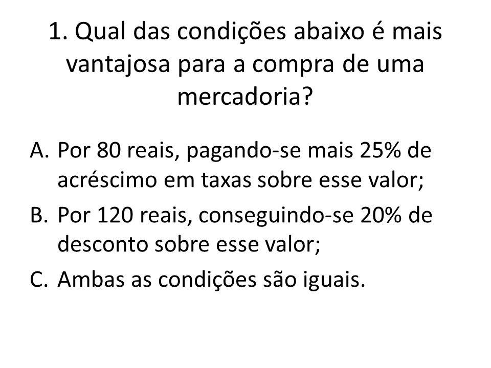 1. Qual das condições abaixo é mais vantajosa para a compra de uma mercadoria? A.Por 80 reais, pagando-se mais 25% de acréscimo em taxas sobre esse va
