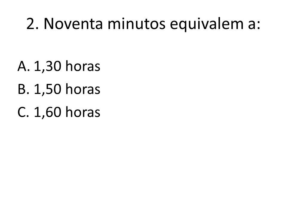 2. Noventa minutos equivalem a: A.1,30 horas B.1,50 horas C.1,60 horas