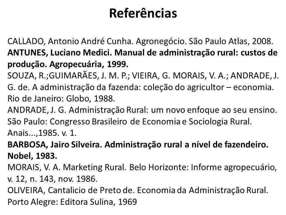 Referências CALLADO, Antonio André Cunha. Agronegócio. São Paulo Atlas, 2008. ANTUNES, Luciano Medici. Manual de administração rural: custos de produç