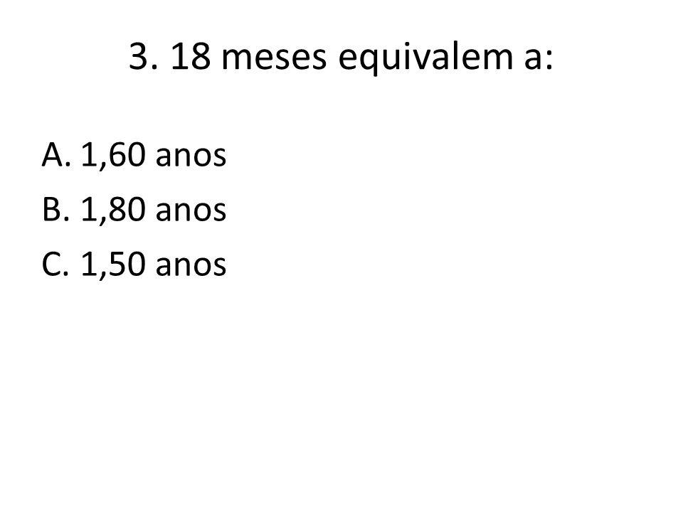 3. 18 meses equivalem a: A.1,60 anos B.1,80 anos C.1,50 anos