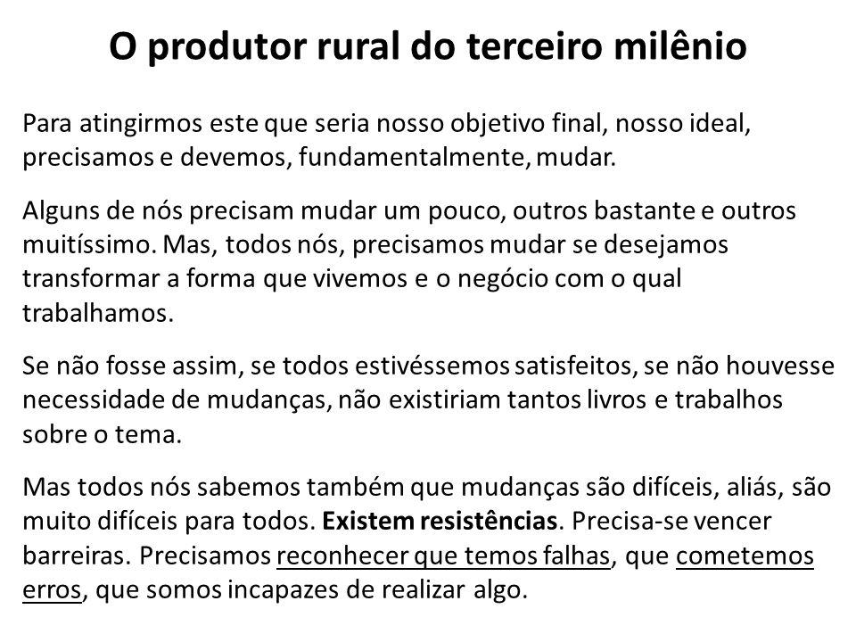 O produtor rural do terceiro milênio Para atingirmos este que seria nosso objetivo final, nosso ideal, precisamos e devemos, fundamentalmente, mudar.
