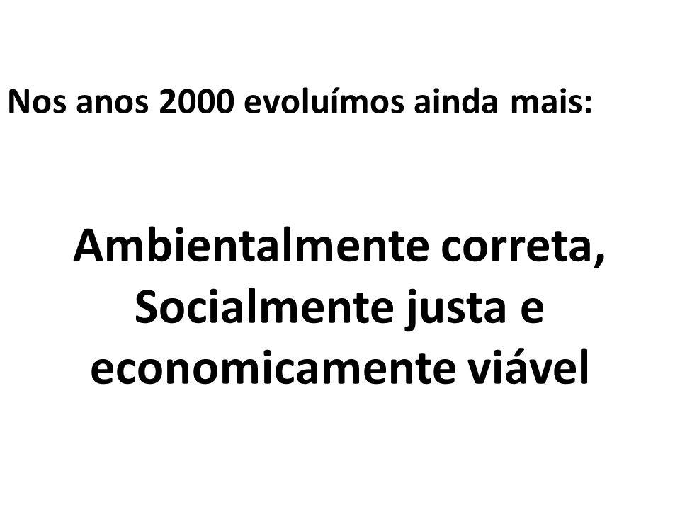 Nos anos 2000 evoluímos ainda mais: Ambientalmente correta, Socialmente justa e economicamente viável