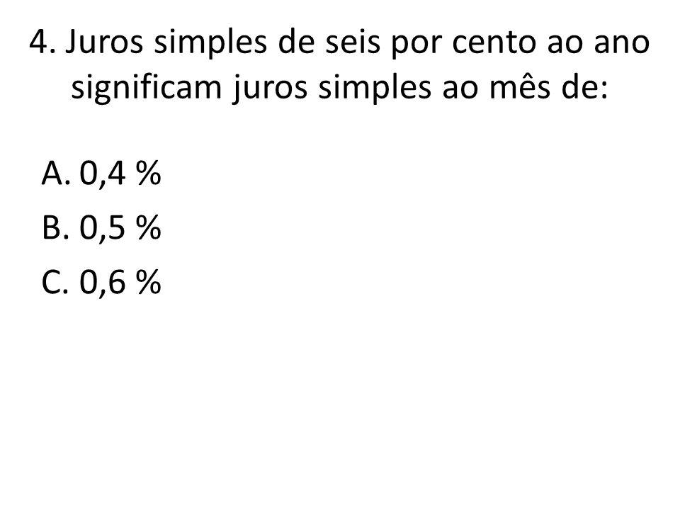 4. Juros simples de seis por cento ao ano significam juros simples ao mês de: A.0,4 % B.0,5 % C.0,6 %