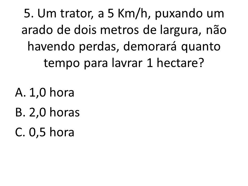5. Um trator, a 5 Km/h, puxando um arado de dois metros de largura, não havendo perdas, demorará quanto tempo para lavrar 1 hectare? A.1,0 hora B.2,0