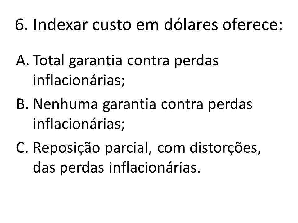 6. Indexar custo em dólares oferece: A.Total garantia contra perdas inflacionárias; B.Nenhuma garantia contra perdas inflacionárias; C.Reposição parci