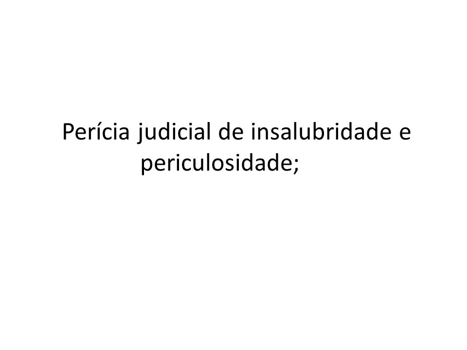Perícia judicial de insalubridade e periculosidade;