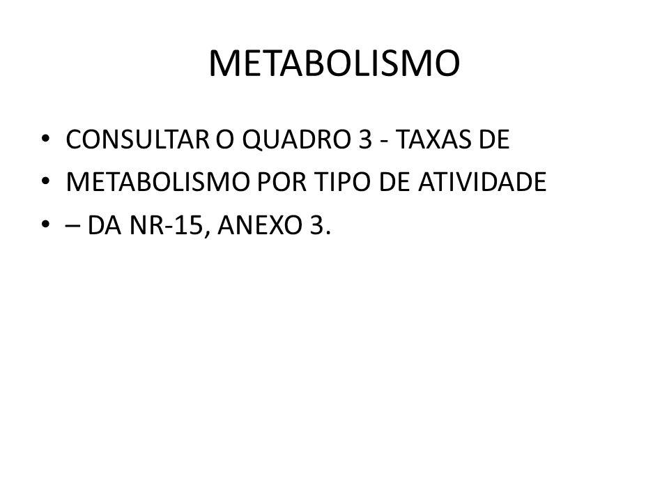 METABOLISMO CONSULTAR O QUADRO 3 - TAXAS DE METABOLISMO POR TIPO DE ATIVIDADE – DA NR-15, ANEXO 3.