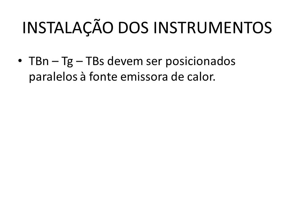INSTALAÇÃO DOS INSTRUMENTOS TBn – Tg – TBs devem ser posicionados paralelos à fonte emissora de calor.
