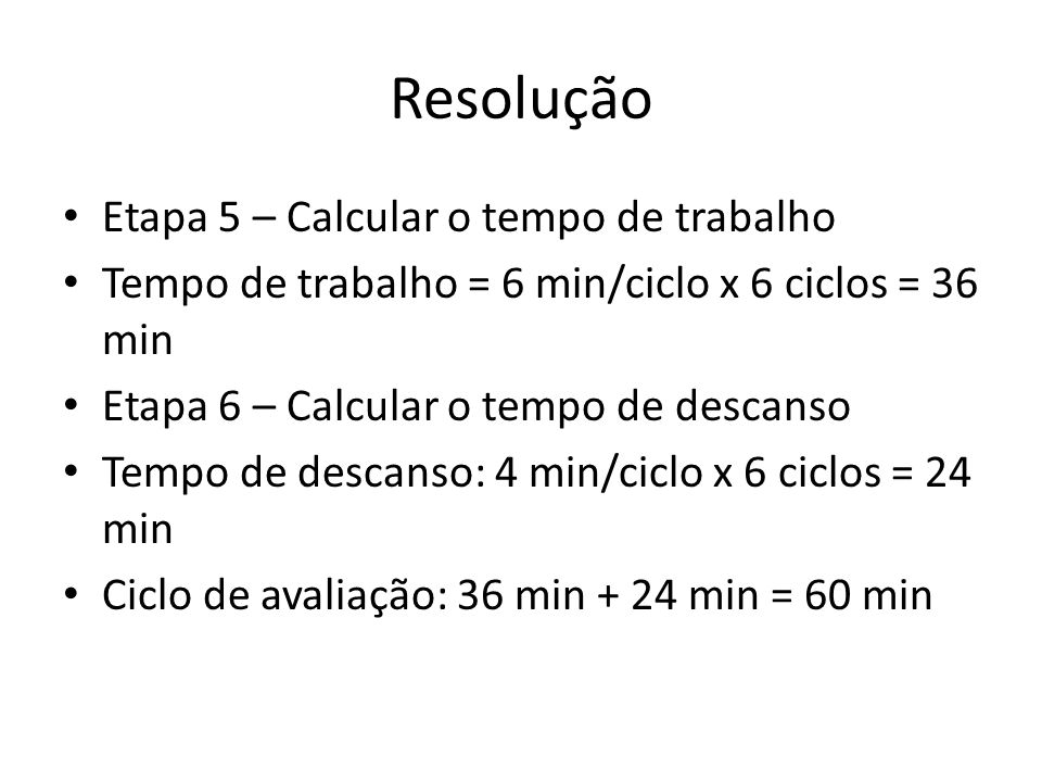 Resolução Etapa 5 – Calcular o tempo de trabalho Tempo de trabalho = 6 min/ciclo x 6 ciclos = 36 min Etapa 6 – Calcular o tempo de descanso Tempo de d