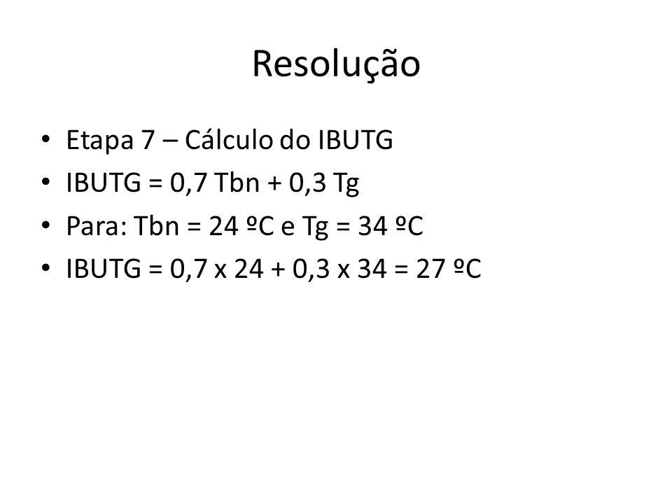 Resolução Etapa 7 – Cálculo do IBUTG IBUTG = 0,7 Tbn + 0,3 Tg Para: Tbn = 24 ºC e Tg = 34 ºC IBUTG = 0,7 x 24 + 0,3 x 34 = 27 ºC