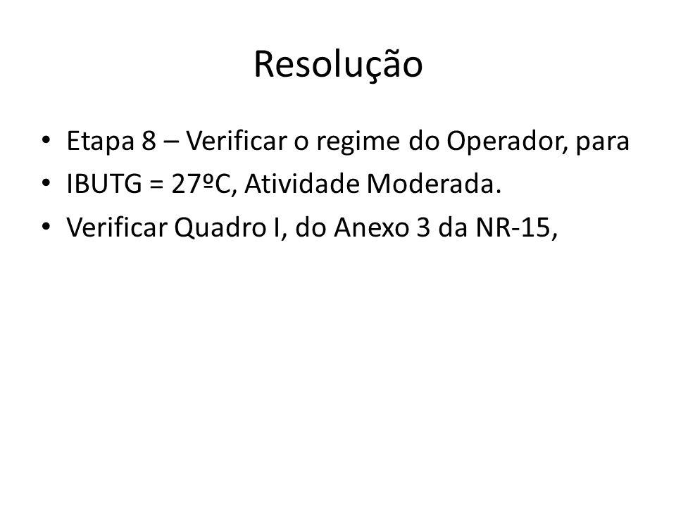 Resolução Etapa 8 – Verificar o regime do Operador, para IBUTG = 27ºC, Atividade Moderada. Verificar Quadro I, do Anexo 3 da NR-15,