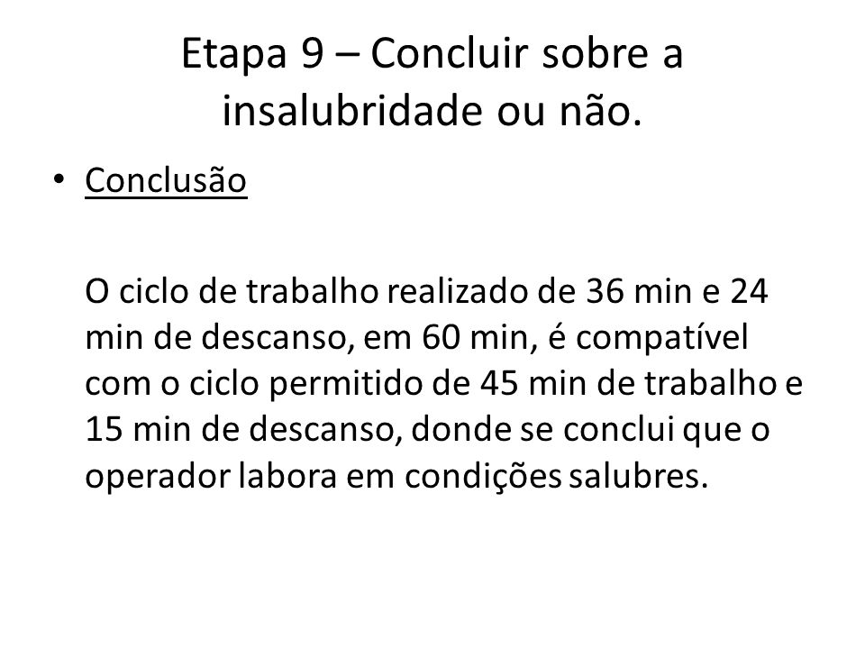 Etapa 9 – Concluir sobre a insalubridade ou não. Conclusão O ciclo de trabalho realizado de 36 min e 24 min de descanso, em 60 min, é compatível com o