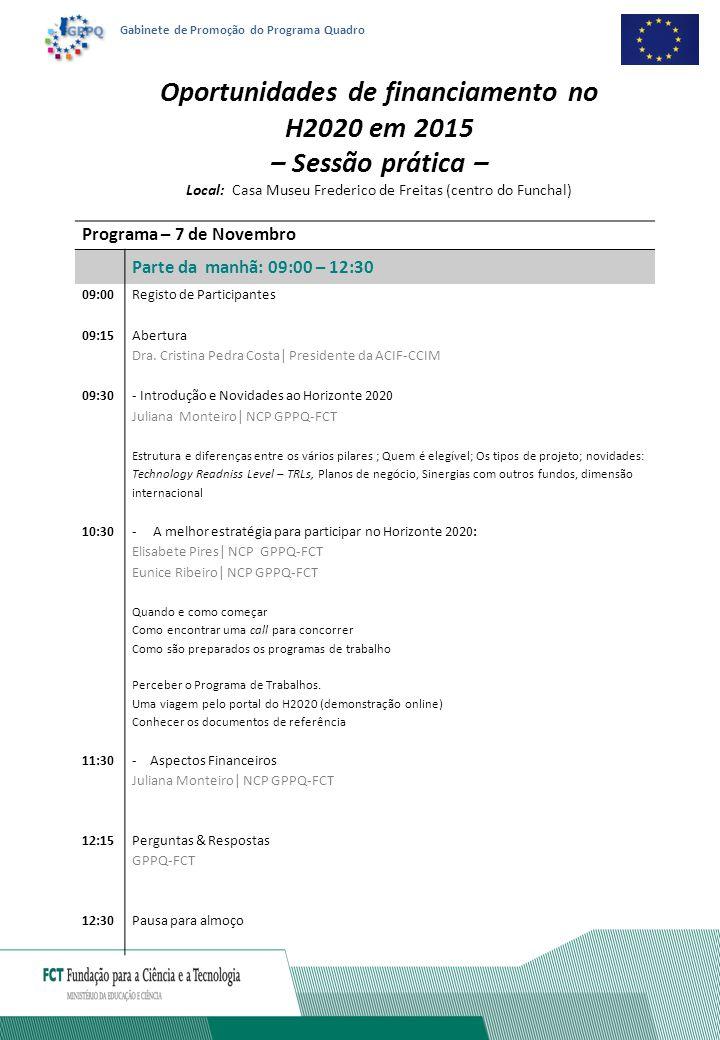 Gabinete de Promoção do Programa Quadro Programa – 7 de Novembro Parte da tarde: 14:00 – 17:30 14:00 Critérios de Avaliação Elisabete Pires| NCP GPPQ-FCT Excelência científica; Impacto e Implementação 14:30 Novidades no Horizonte 2020 Juliana Monteiro| NCP GPPQ-FCT Technology Readiness Level -TRLs, Planos de Negócio, Sinergias com outros fundos, dimensão Social 10:30-Processo de escrita e submissão de uma proposta em colaboração Juliana Monteiro| NCP GPPQ-FCT Eunice Ribeiro| NCP GPPQ-FCT Elisabete Pires| NCP GPPQ-FCT Como construir o consórcio Tipos de parceiros a incluir no projeto; Critérios para identificação de parceiros, Plataformas Tecnológicas ; Onde encontrar parceiros; as ferramentas de procura Formulário da proposta – Parte A Preenchimento do orçamento de uma proposta Formulário da proposta – Parte B 17:00 Perguntas & Respostas GPPQ-FCT 17:30Encerramento da sessão Oportunidades de financiamento no H2020 em 2015 -Sessão prática – Local: Casa Museu Frederico de Freitas (centro do Funchal) Sessão no dia 7 tem o limite máximo de 40 participantes.