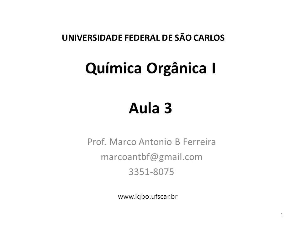 Química Orgânica I Aula 3 Prof. Marco Antonio B Ferreira marcoantbf@gmail.com 3351-8075 1 UNIVERSIDADE FEDERAL DE SÃO CARLOS www.lqbo.ufscar.br