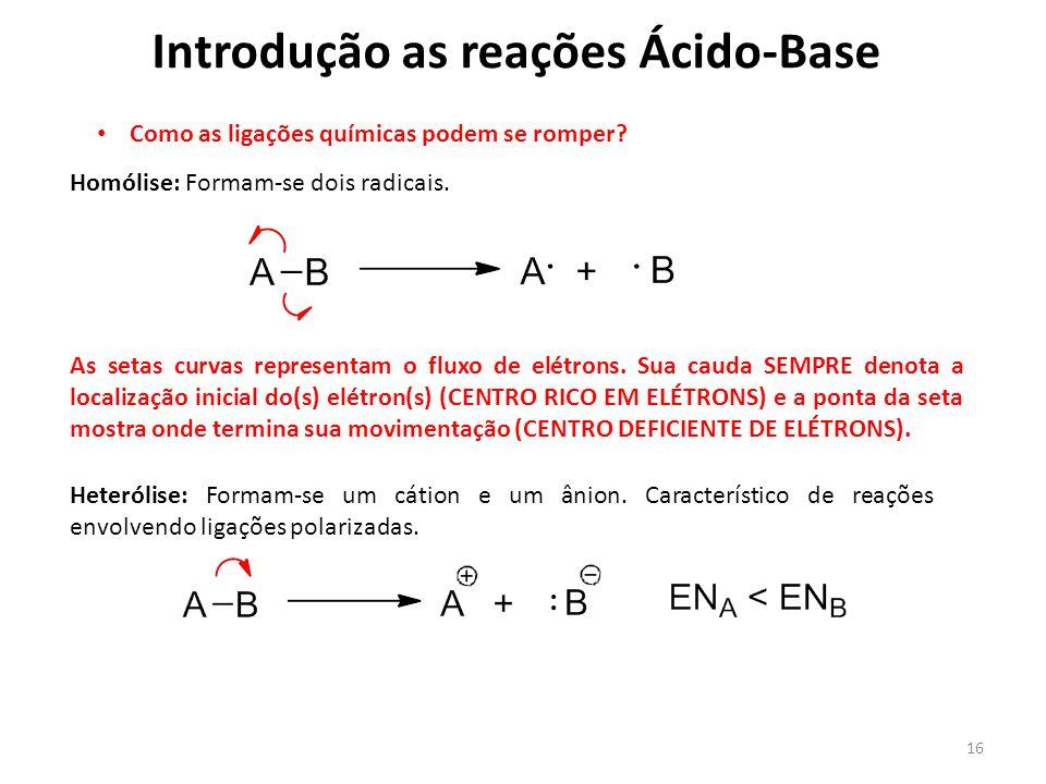 16 Introdução as reações Ácido-Base Como as ligações químicas podem se romper? Homólise: Formam-se dois radicais. As setas curvas representam o fluxo
