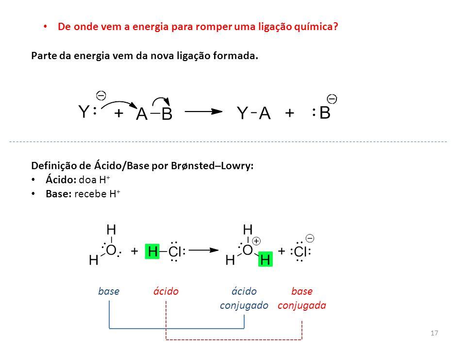 17 De onde vem a energia para romper uma ligação química? Parte da energia vem da nova ligação formada. Definição de Ácido/Base por Brønsted–Lowry: Ác