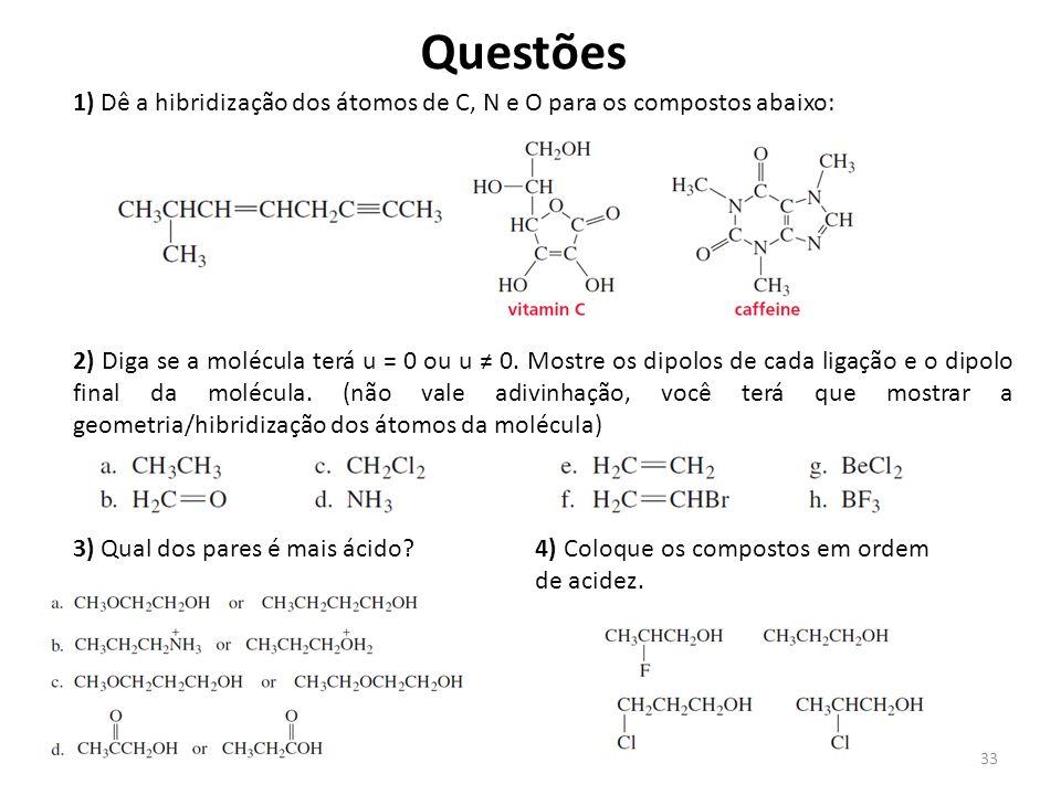 33 Questões 1) Dê a hibridização dos átomos de C, N e O para os compostos abaixo: 2) Diga se a molécula terá u = 0 ou u ≠ 0. Mostre os dipolos de cada