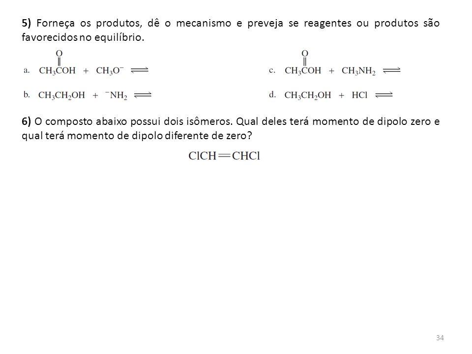 34 5) Forneça os produtos, dê o mecanismo e preveja se reagentes ou produtos são favorecidos no equilíbrio. 6) O composto abaixo possui dois isômeros.