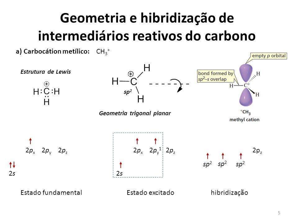 5 Geometria e hibridização de intermediários reativos do carbono CH 3 + a) Carbocátion metílico: Estrutura de Lewis Geometria trigonal planar sp 2 2s2