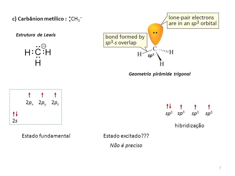 7 c) Carbânion metílico : Estrutura de Lewis Geometria pirâmide trigonal CH 3  : sp 3 2s2s 2px2px 2py2py 2pz2pz Estado fundamentalEstado excitado???