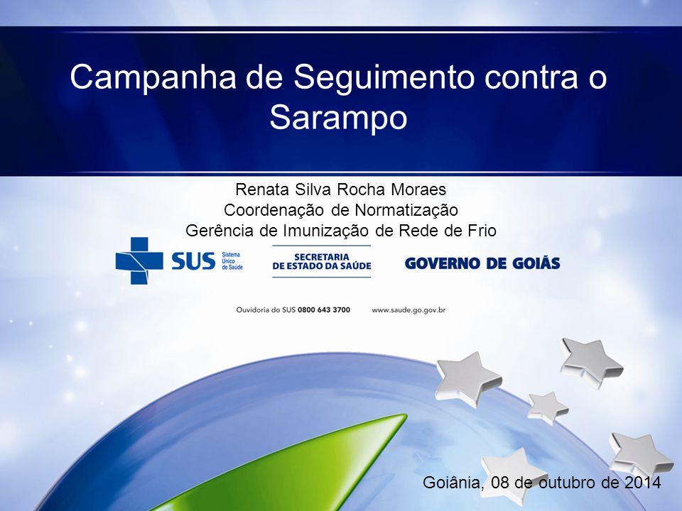 Campanha de Seguimento contra o Sarampo Goiânia, 08 de outubro de 2014 Renata Silva Rocha Moraes Coordenação de Normatização Gerência de Imunização de