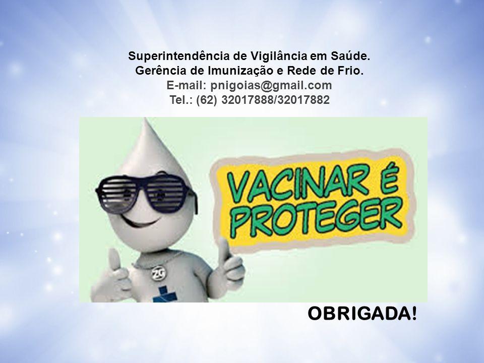 OBRIGADA! Superintendência de Vigilância em Saúde. Gerência de Imunização e Rede de Frio. E-mail: pnigoias@gmail.com Tel.: (62) 32017888/32017882