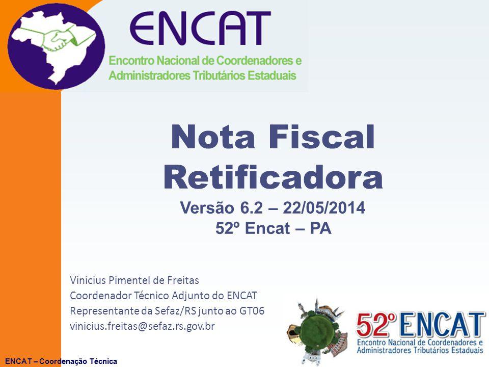ENCAT – Coordenação Técnicav 6.2 22/05/2014ENCAT – Coordenação Técnica Nota Fiscal Retificadora Versão 6.2 – 22/05/2014 52º Encat – PA Vinicius Pimentel de Freitas Coordenador Técnico Adjunto do ENCAT Representante da Sefaz/RS junto ao GT06 vinicius.freitas@sefaz.rs.gov.br